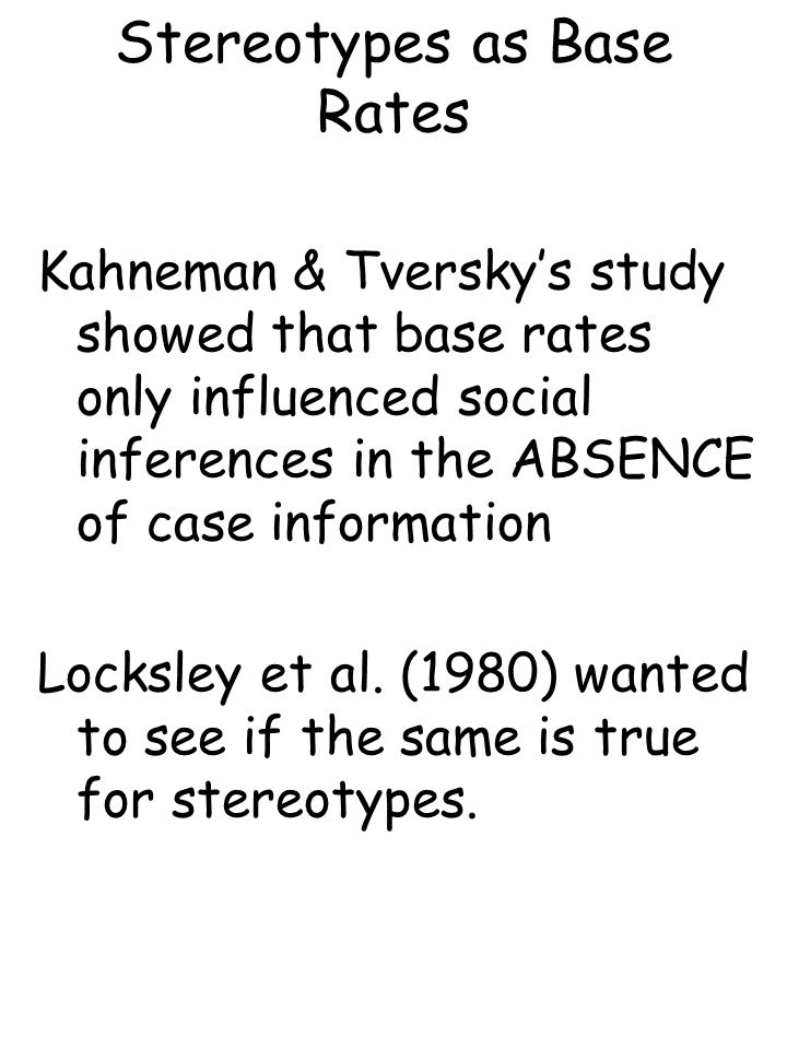 Stereotypes as Base Rates Kahneman & Tversky's study showed that base rates only influenced social inferences in the ABSENCE of case information Locksley et al.