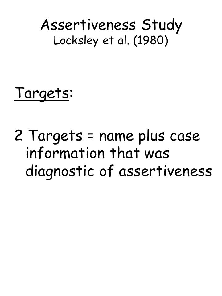 Targets: 2 Targets = name plus case information that was diagnostic of assertiveness Assertiveness Study Locksley et al.