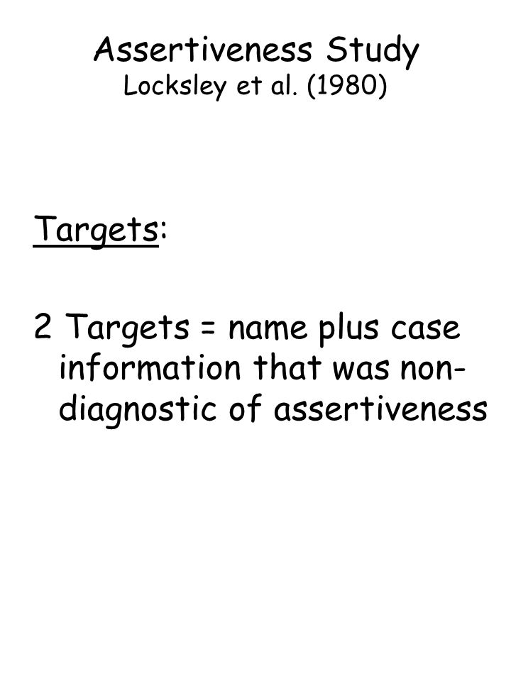 Targets: 2 Targets = name plus case information that was non- diagnostic of assertiveness Assertiveness Study Locksley et al.