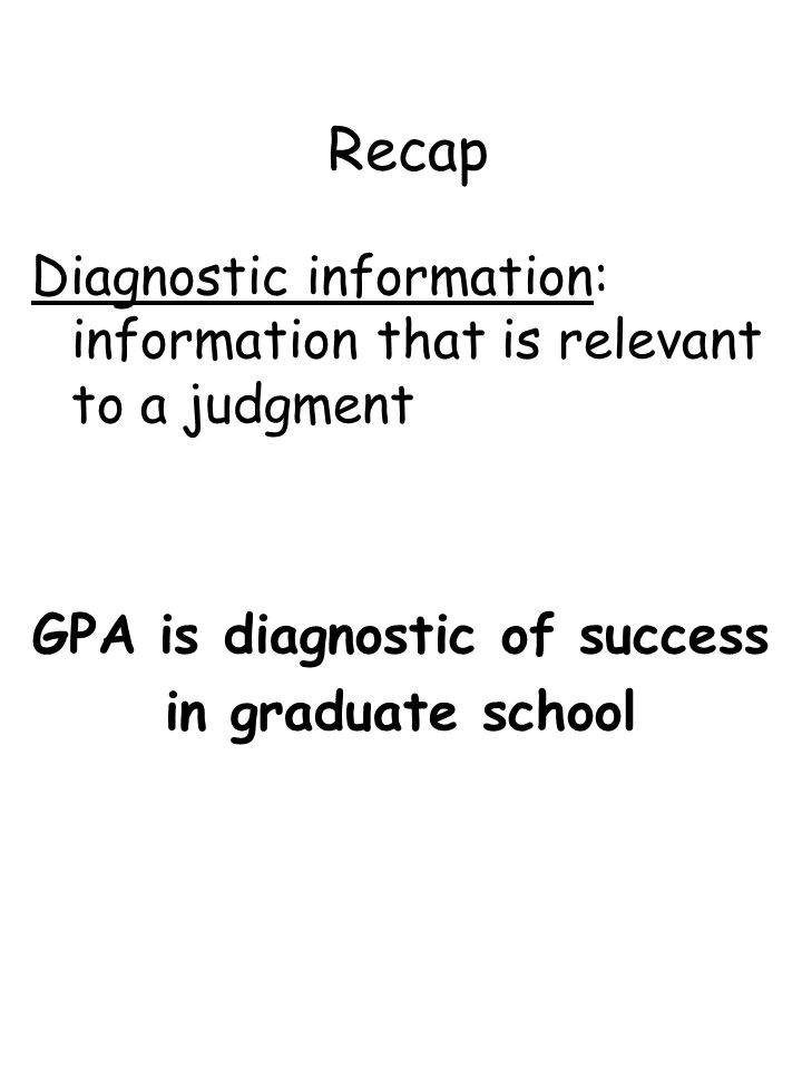 Recap Diagnostic information: information that is relevant to a judgment GPA is diagnostic of success in graduate school