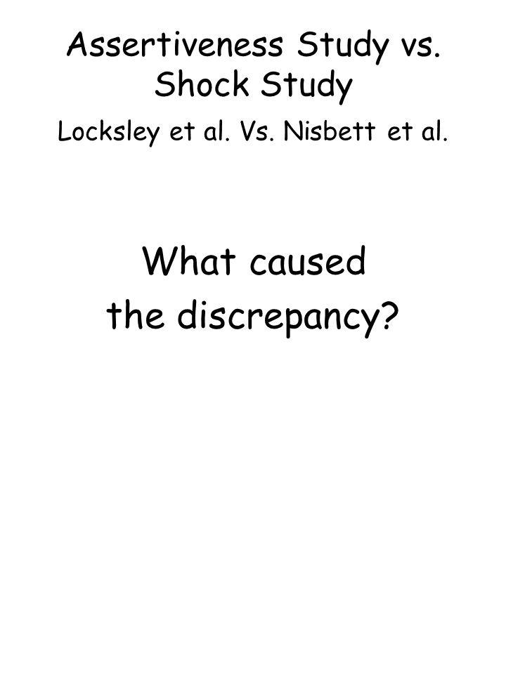 What caused the discrepancy Assertiveness Study vs. Shock Study Locksley et al. Vs. Nisbett et al.