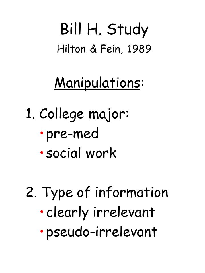 Manipulations: 1. College major: pre-med social work 2. Type of information clearly irrelevant pseudo-irrelevant Bill H. Study Hilton & Fein, 1989