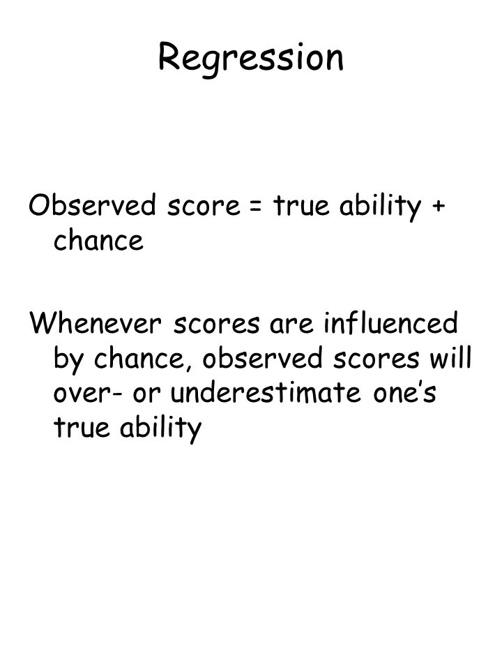 Regression Observed score = true ability + chance Whenever scores are influenced by chance, observed scores will over- or underestimate one's true ability