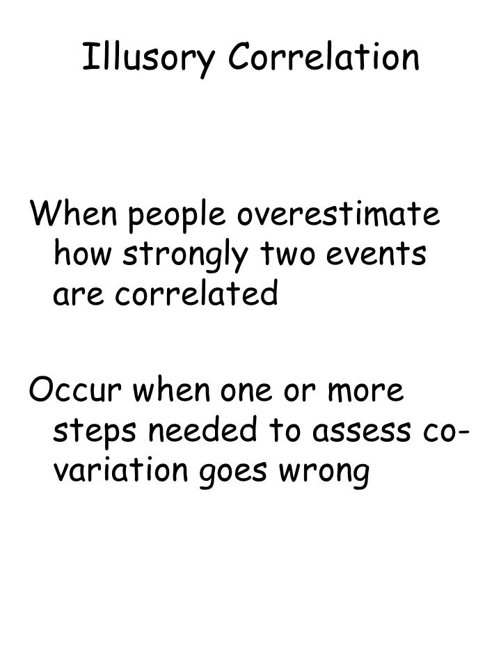 Illusory Correlation When people overestimate how strongly two events are correlated Occur when one or more steps needed to assess co- variation goes wrong