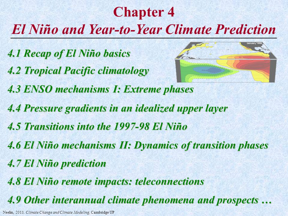 Chapter 4 El Niño and Year-to-Year Climate Prediction 4.1 Recap of El Niño basics 4.2 Tropical Pacific climatology 4.3 ENSO mechanisms I: Extreme phases 4.4 Pressure gradients in an idealized upper layer 4.5 Transitions into the 1997-98 El Niño 4.6 El Niño mechanisms II: Dynamics of transition phases 4.7 El Niño prediction 4.8 El Niño remote impacts: teleconnections 4.9 Other interannual climate phenomena and prospects … Neelin, 2011.
