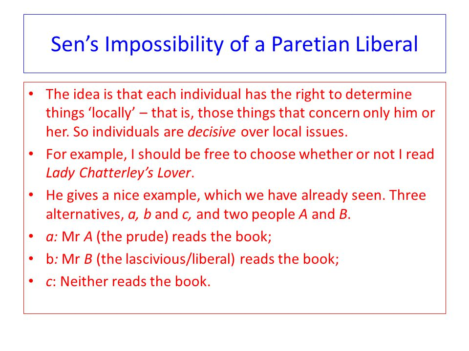 Sen's Impossibility of a Paretian Liberal The idea is that each individual has the right to determine things 'locally' – that is, those things that concern only him or her.