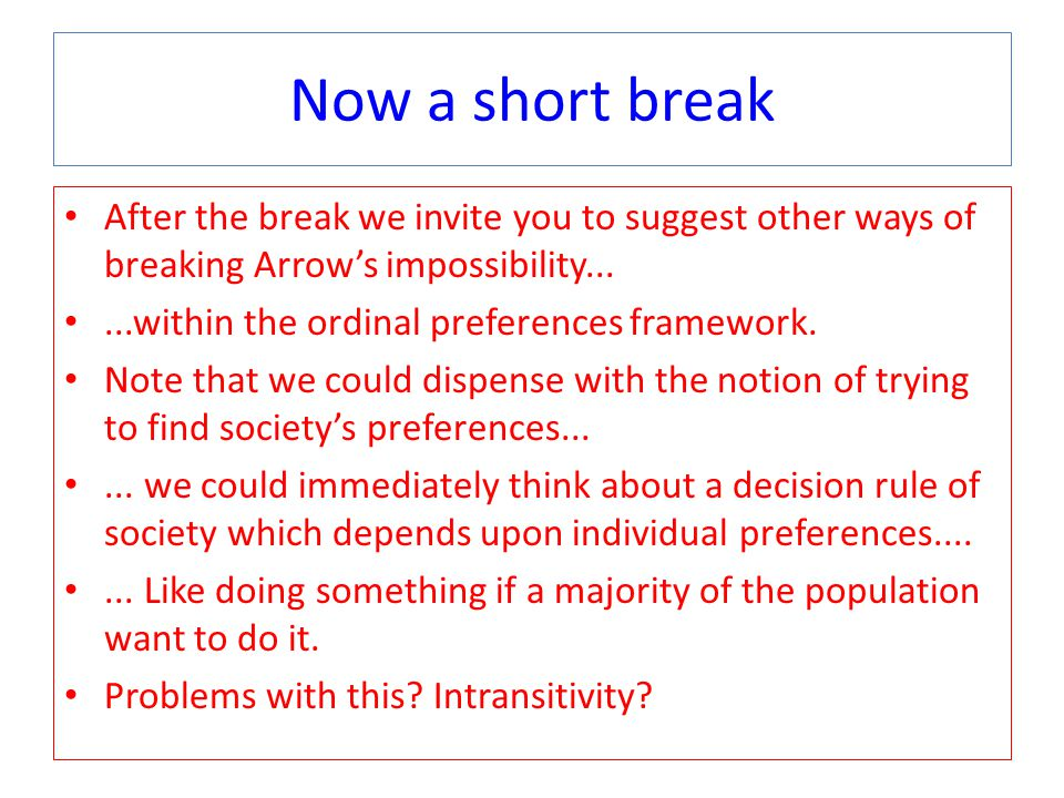 Now a short break After the break we invite you to suggest other ways of breaking Arrow's impossibility......within the ordinal preferences framework.