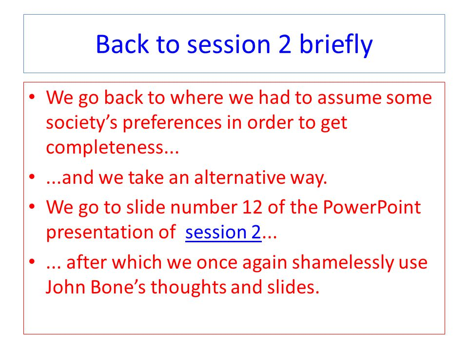 Back to session 2 briefly We go back to where we had to assume some society's preferences in order to get completeness......and we take an alternative way.