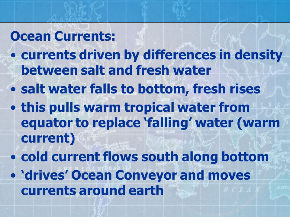 Ocean Currents: currents driven by differences in density between salt and fresh water salt water falls to bottom, fresh rises this pulls warm tropica
