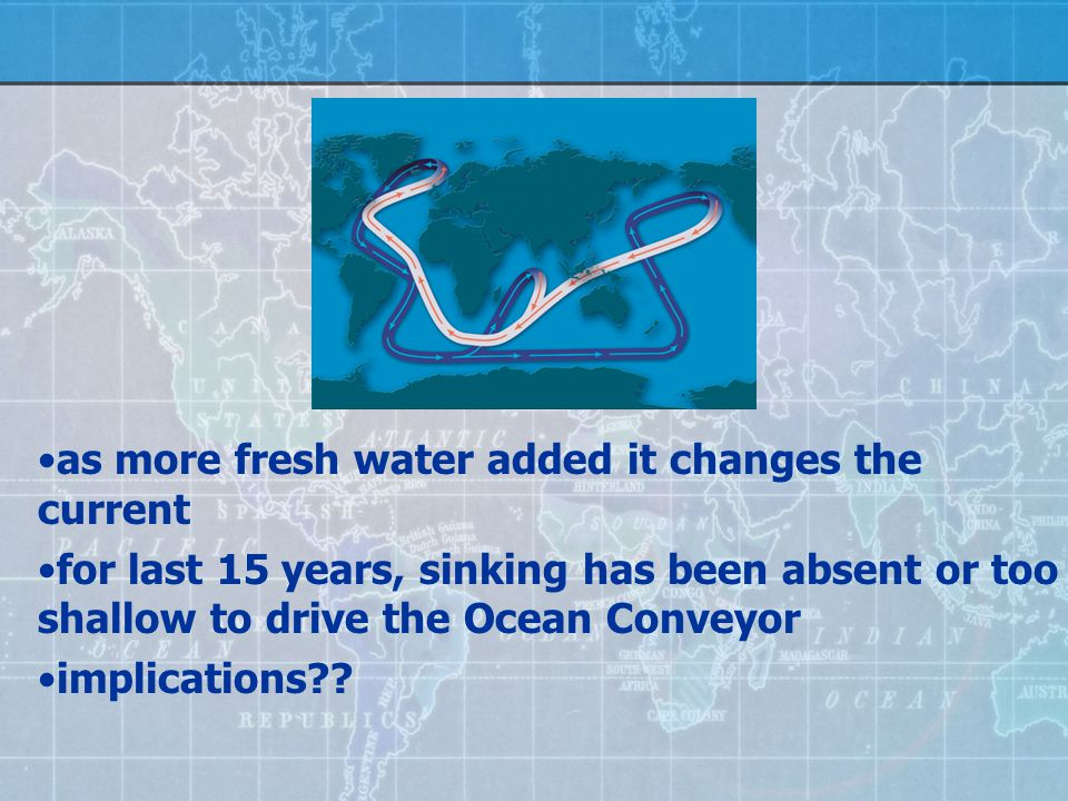 as more fresh water added it changes the current for last 15 years, sinking has been absent or too shallow to drive the Ocean Conveyor implications
