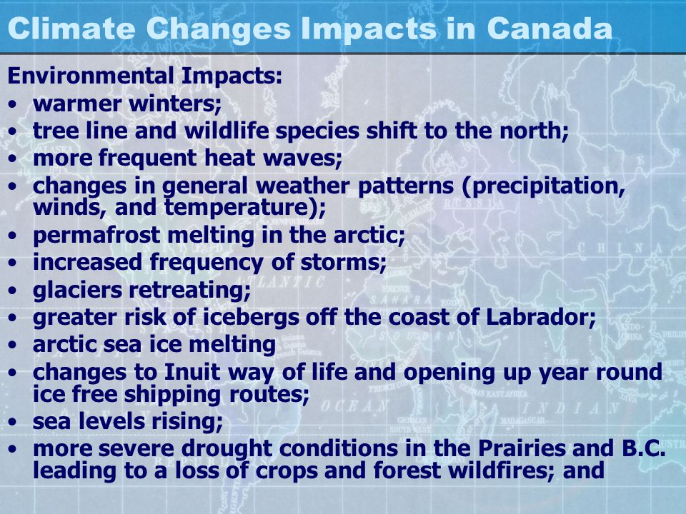 Climate Changes Impacts in Canada Environmental Impacts: warmer winters; tree line and wildlife species shift to the north; more frequent heat waves;