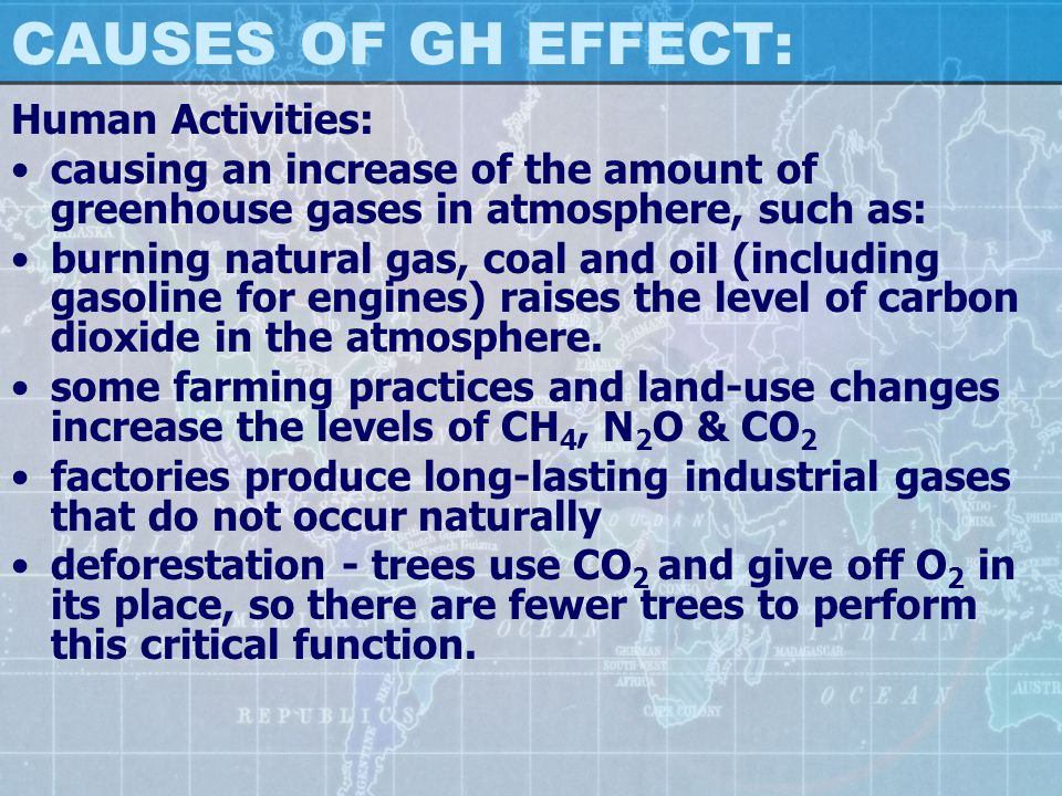 CAUSES OF GH EFFECT: Human Activities: causing an increase of the amount of greenhouse gases in atmosphere, such as: burning natural gas, coal and oil