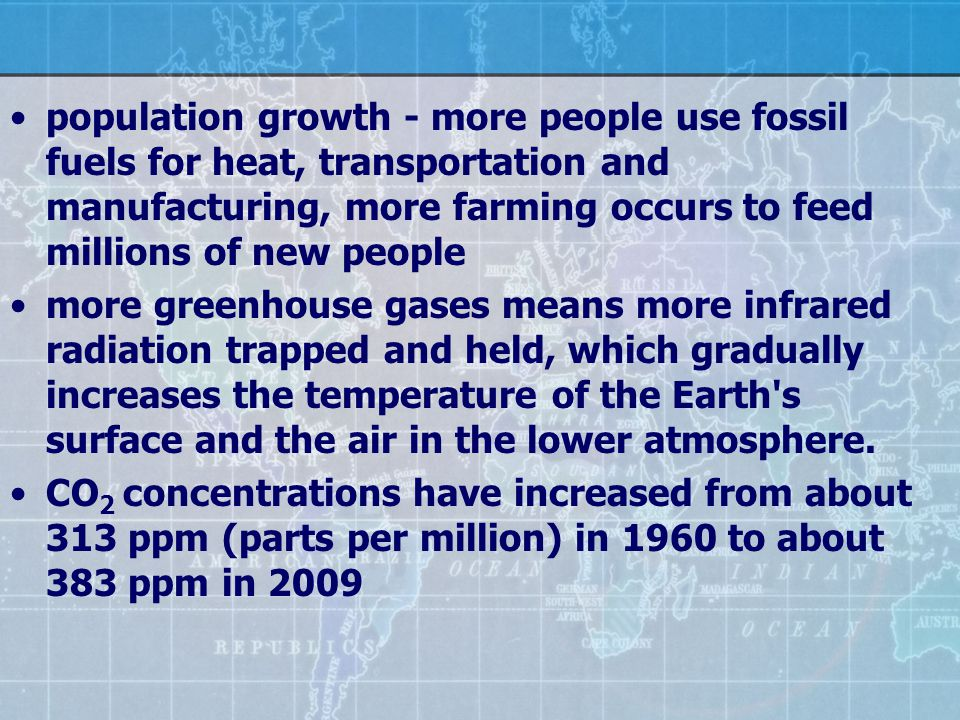 population growth - more people use fossil fuels for heat, transportation and manufacturing, more farming occurs to feed millions of new people more g