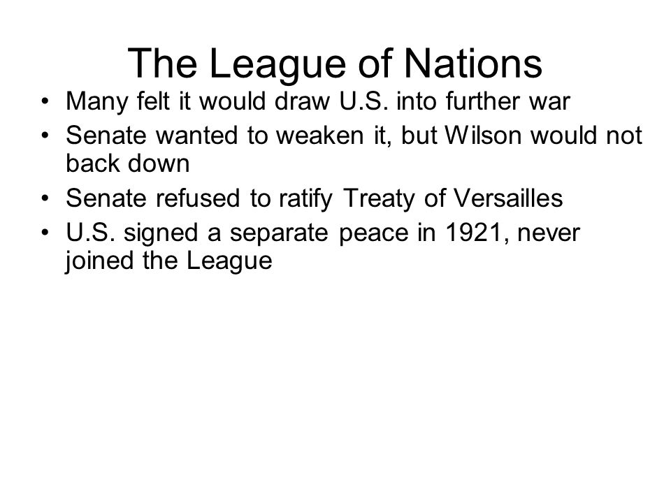 The League of Nations Many felt it would draw U.S. into further war Senate wanted to weaken it, but Wilson would not back down Senate refused to ratif