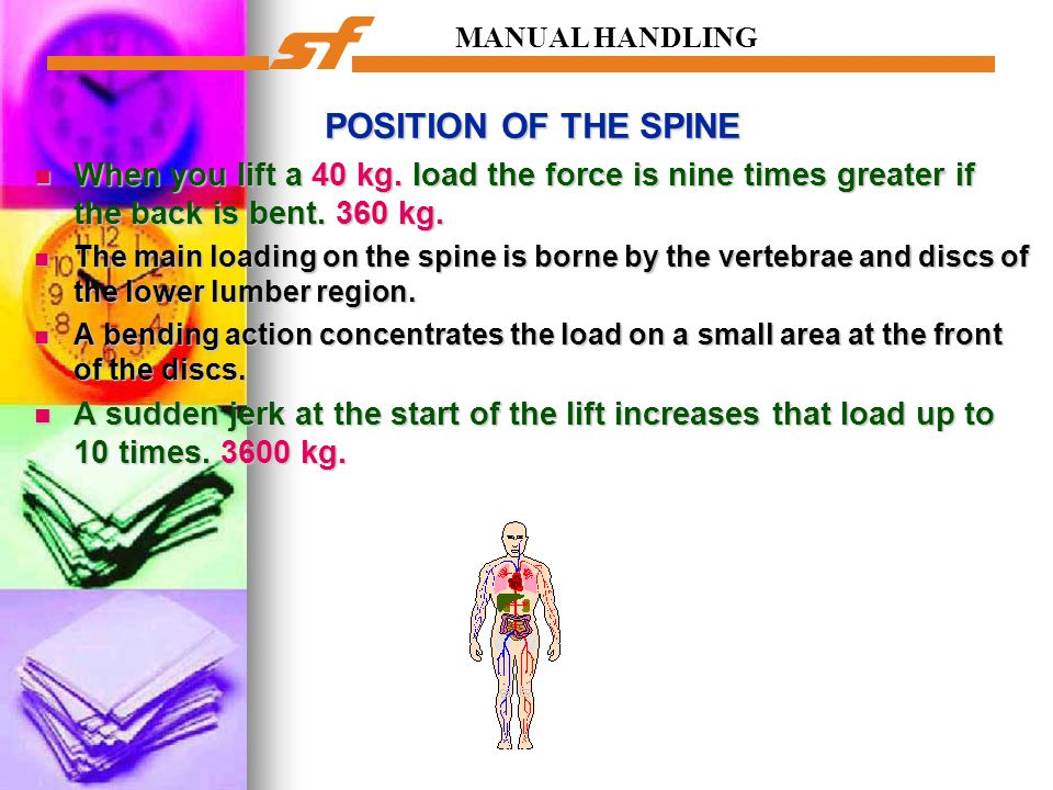 MANUAL HANDLING POSITION OF THE SPINE When you lift a 40 kg. load the force is nine times greater if the back is bent. 360 kg. When you lift a 40 kg.