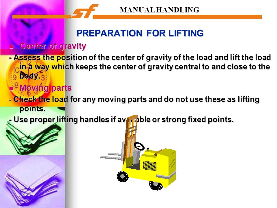 MANUAL HANDLING PREPARATION FOR LIFTING Canter of gravity Canter of gravity - Assess the position of the center of gravity of the load and lift the lo