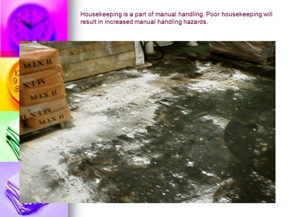 Housekeeping is a part of manual handling. Poor housekeeping will result in increased manual handling hazards.