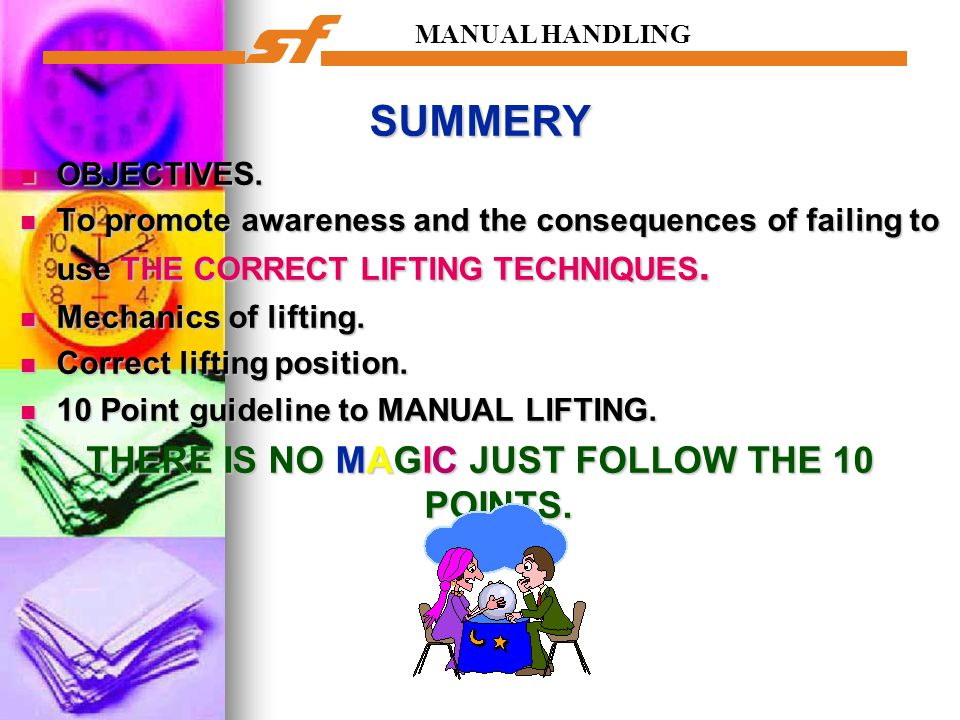 MANUAL HANDLING SUMMERY OBJECTIVES. OBJECTIVES. To promote awareness and the consequences of failing to use THE CORRECT LIFTING TECHNIQUES. To promote