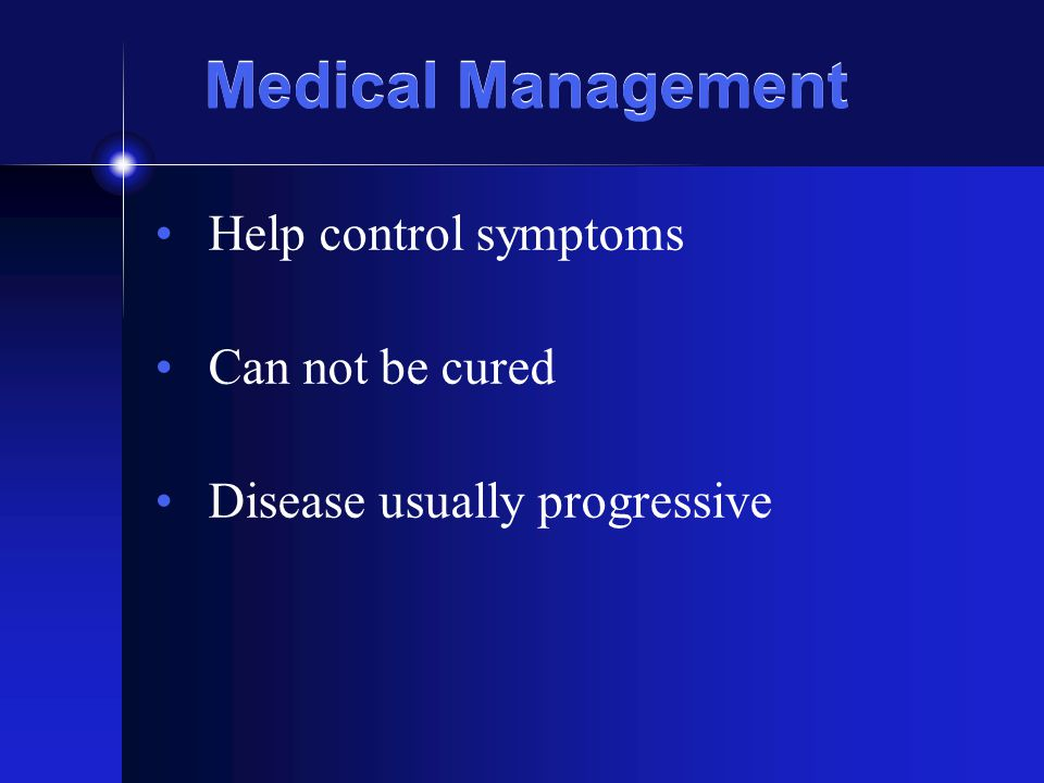 Medical Management Help control symptoms Can not be cured Disease usually progressive