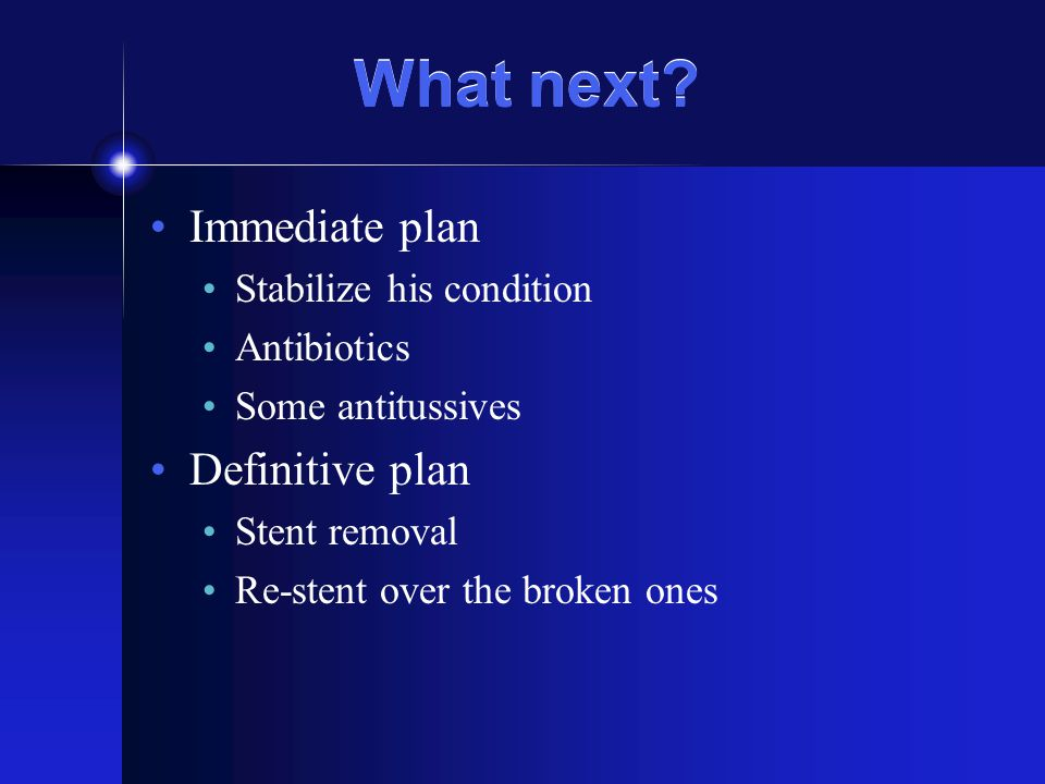 What next? Immediate plan Stabilize his condition Antibiotics Some antitussives Definitive plan Stent removal Re-stent over the broken ones