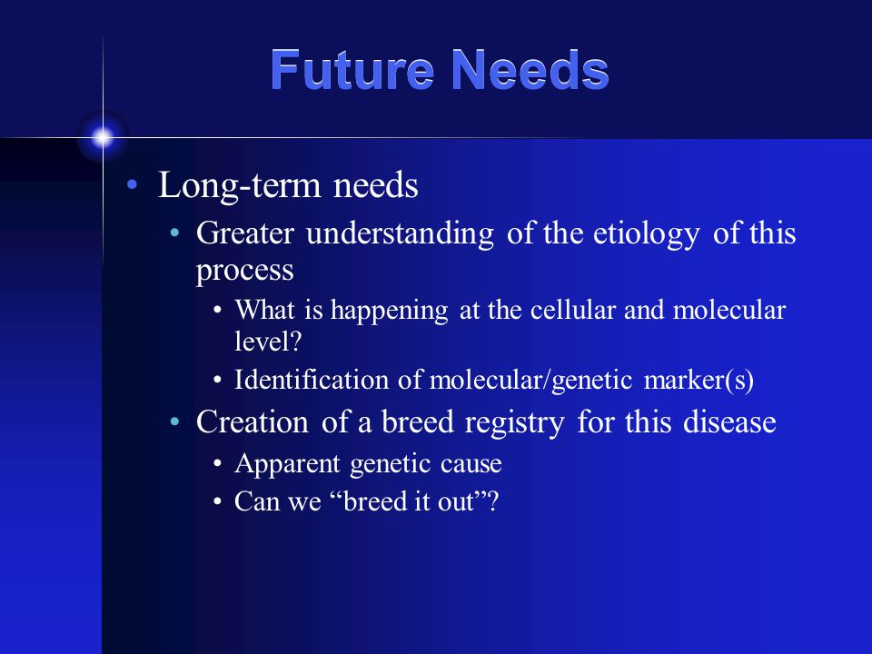 Future Needs Long-term needs Greater understanding of the etiology of this process What is happening at the cellular and molecular level.