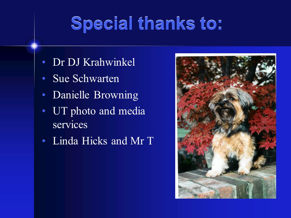 Special thanks to: Dr DJ Krahwinkel Sue Schwarten Danielle Browning UT photo and media services Linda Hicks and Mr T