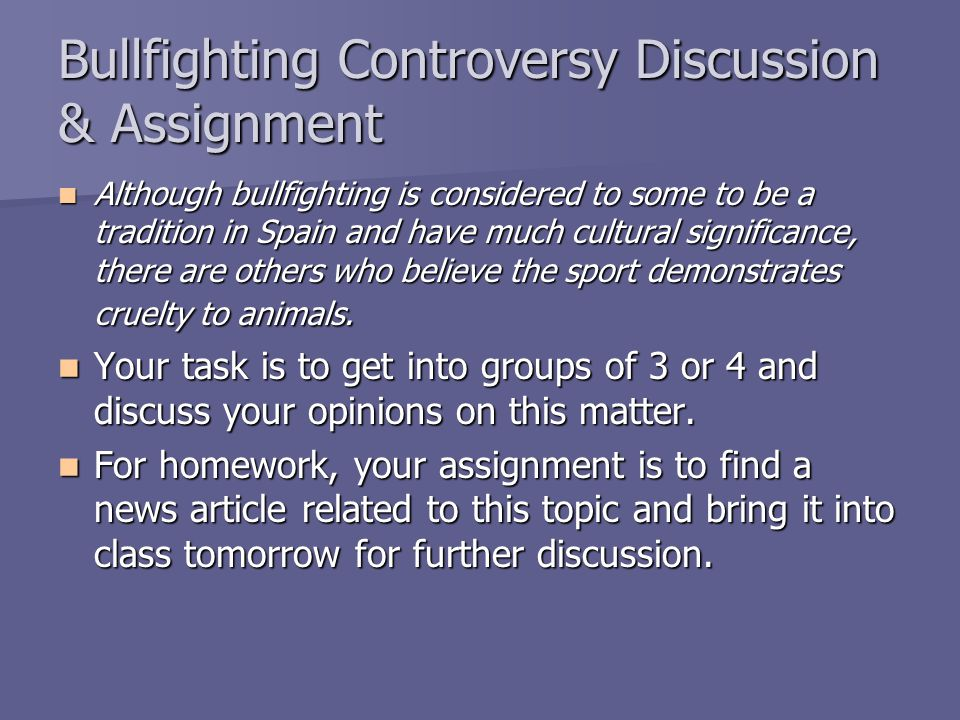 Bullfighting Controversy Discussion & Assignment Although bullfighting is considered to some to be a tradition in Spain and have much cultural signifi