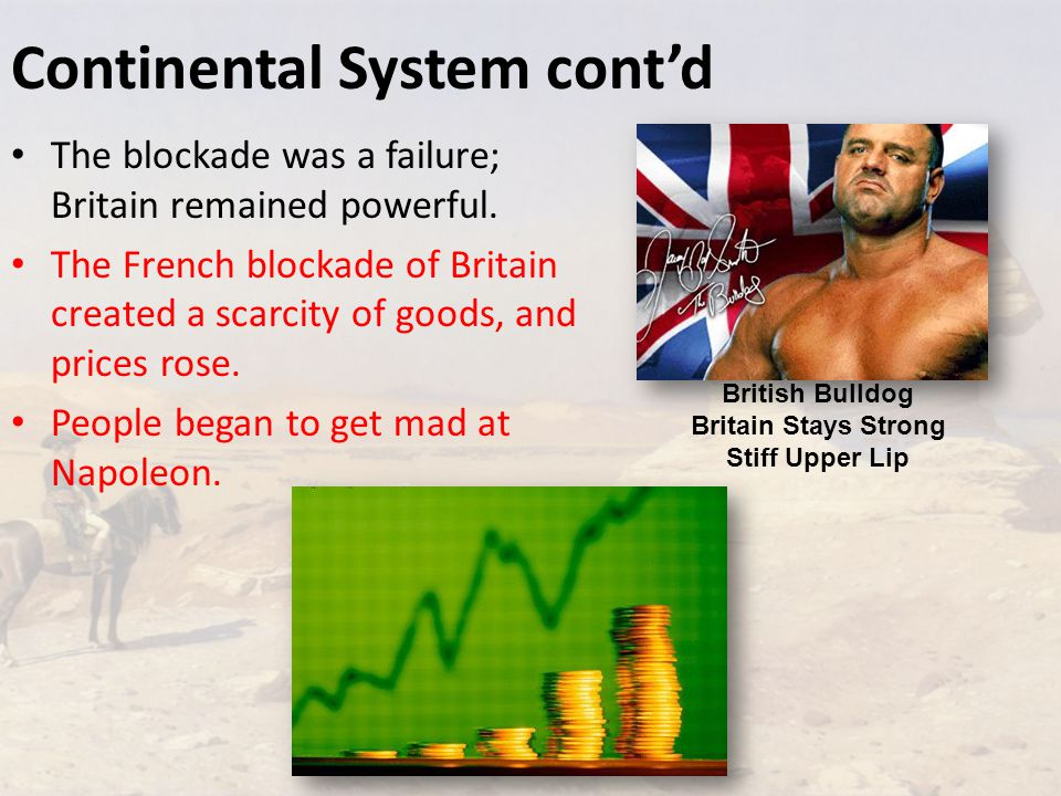 Continental System cont'd The blockade was a failure; Britain remained powerful.