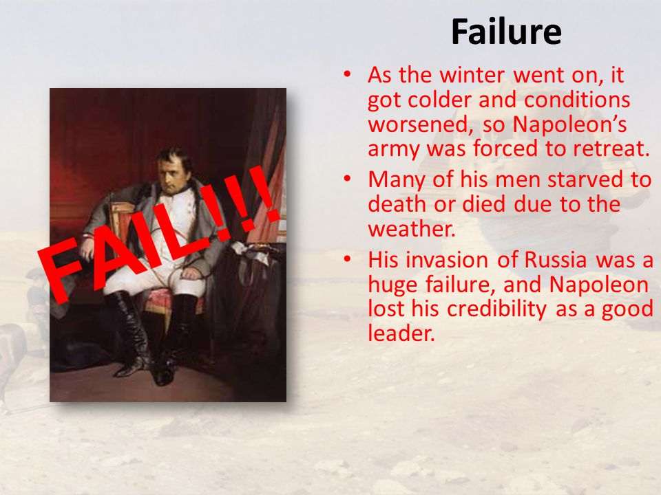 Failure As the winter went on, it got colder and conditions worsened, so Napoleon's army was forced to retreat.