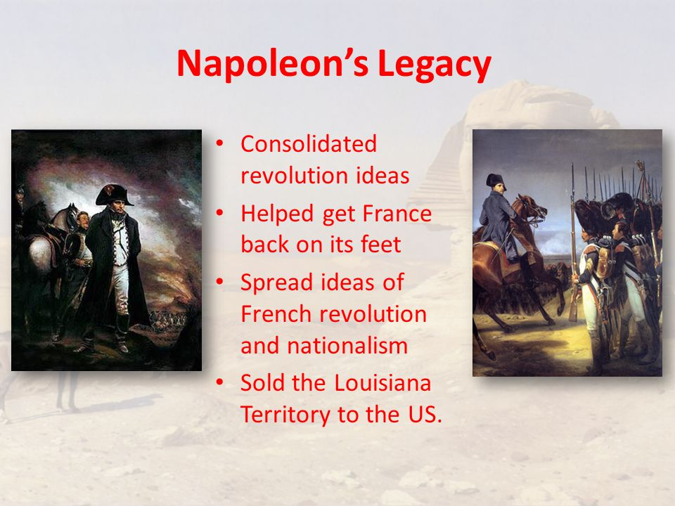 Napoleon's Legacy Consolidated revolution ideas Helped get France back on its feet Spread ideas of French revolution and nationalism Sold the Louisiana Territory to the US.
