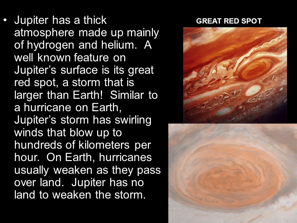 Jupiter has a thick atmosphere made up mainly of hydrogen and helium. A well known feature on Jupiter's surface is its great red spot, a storm that is
