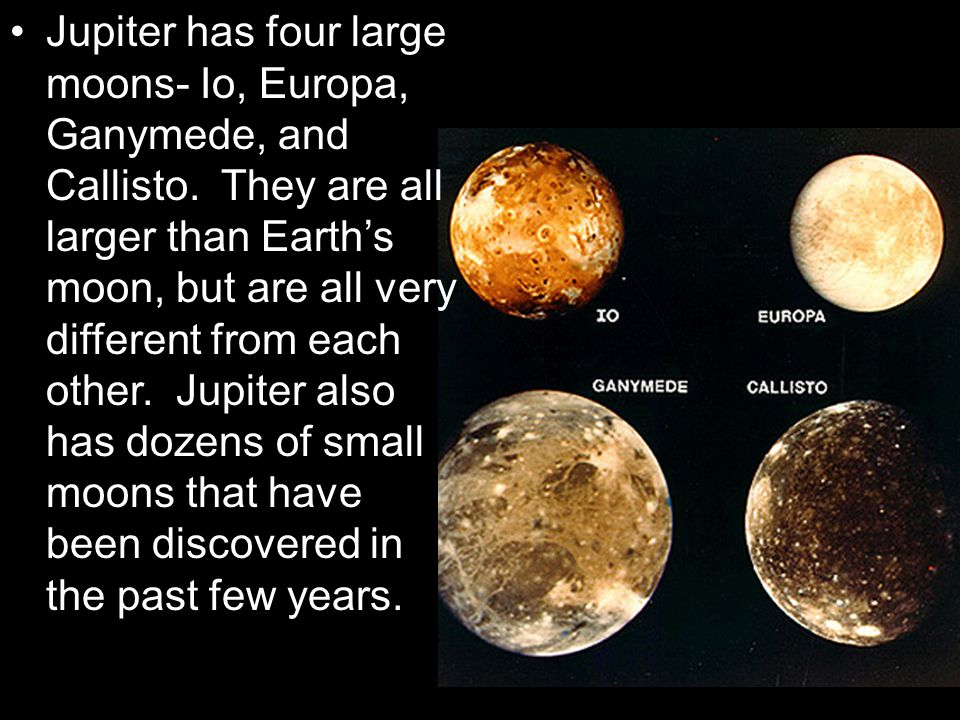 Jupiter has four large moons- Io, Europa, Ganymede, and Callisto. They are all larger than Earth's moon, but are all very different from each other. J