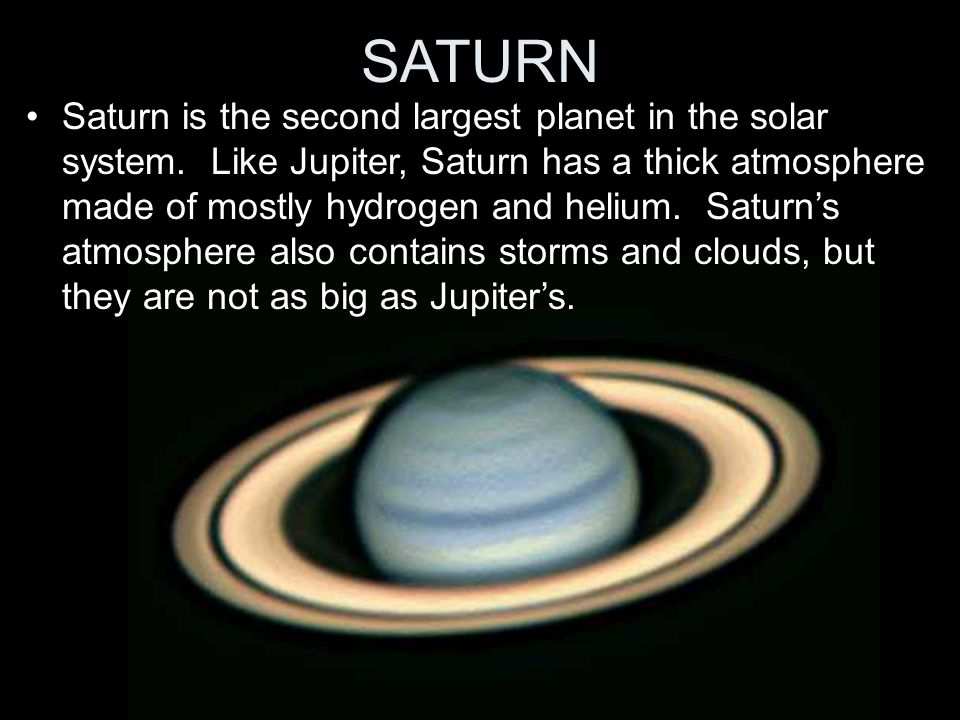 SATURN Saturn is the second largest planet in the solar system. Like Jupiter, Saturn has a thick atmosphere made of mostly hydrogen and helium. Saturn