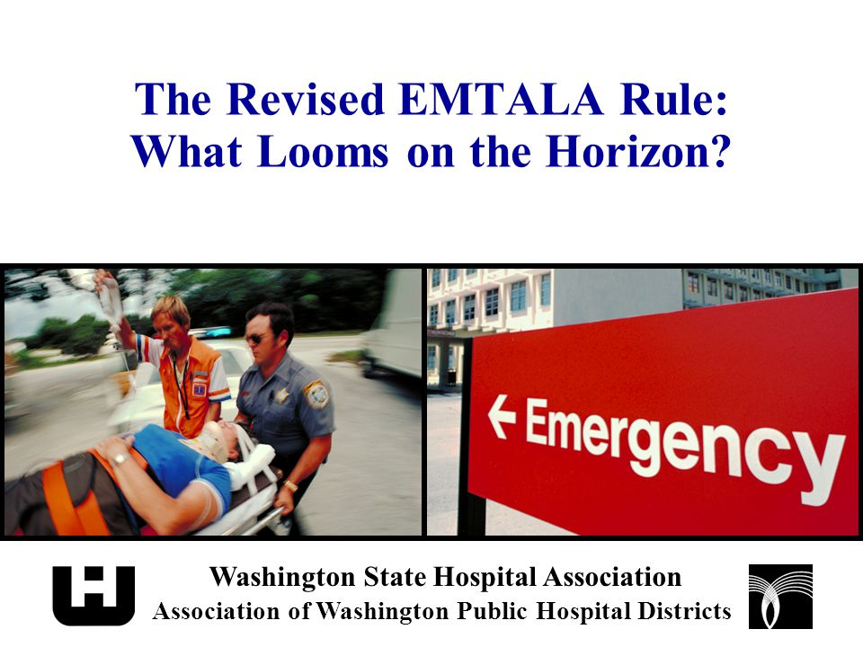 The Revised EMTALA Rule: What Looms on the Horizon? Washington State Hospital Association Association of Washington Public Hospital Districts
