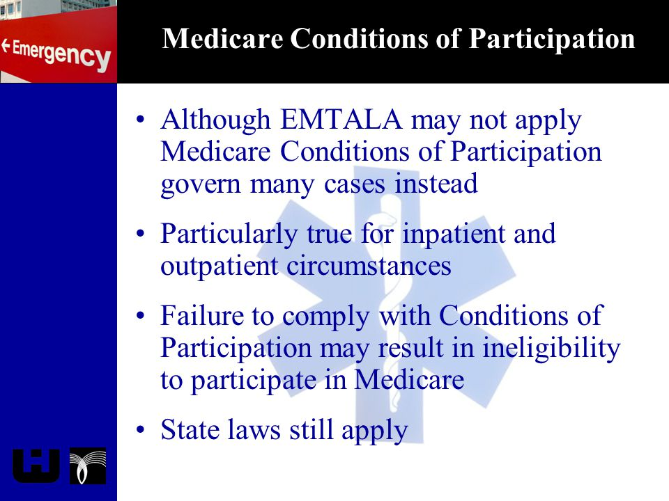 Medicare Conditions of Participation Although EMTALA may not apply Medicare Conditions of Participation govern many cases instead Particularly true fo