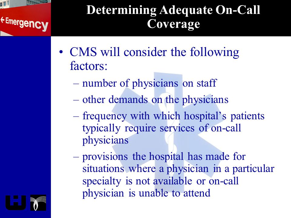 Determining Adequate On-Call Coverage CMS will consider the following factors: –number of physicians on staff –other demands on the physicians –freque