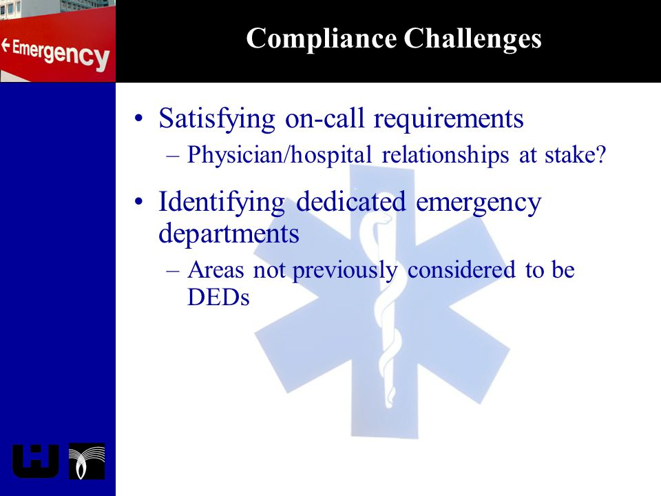 Compliance Challenges Satisfying on-call requirements –Physician/hospital relationships at stake? Identifying dedicated emergency departments –Areas n