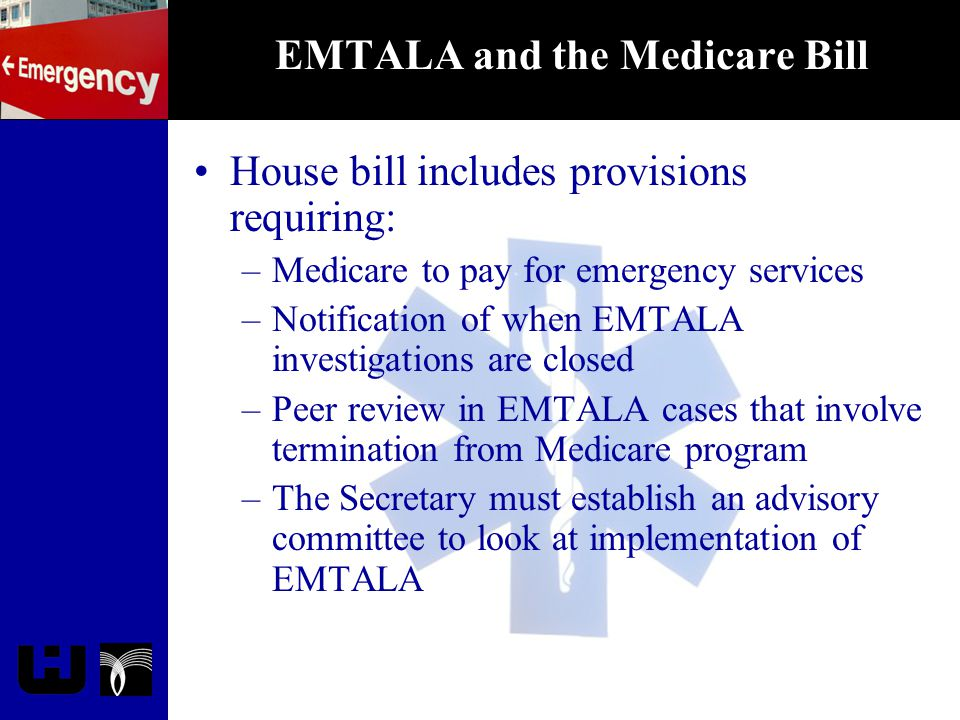 EMTALA and the Medicare Bill House bill includes provisions requiring: –Medicare to pay for emergency services –Notification of when EMTALA investigat