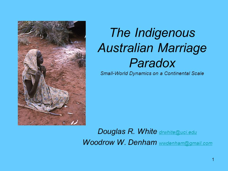 1 The Indigenous Australian Marriage Paradox Small-World Dynamics on a Continental Scale Douglas R. White drwhite@uci.edu drwhite@uci.edu Woodrow W. D