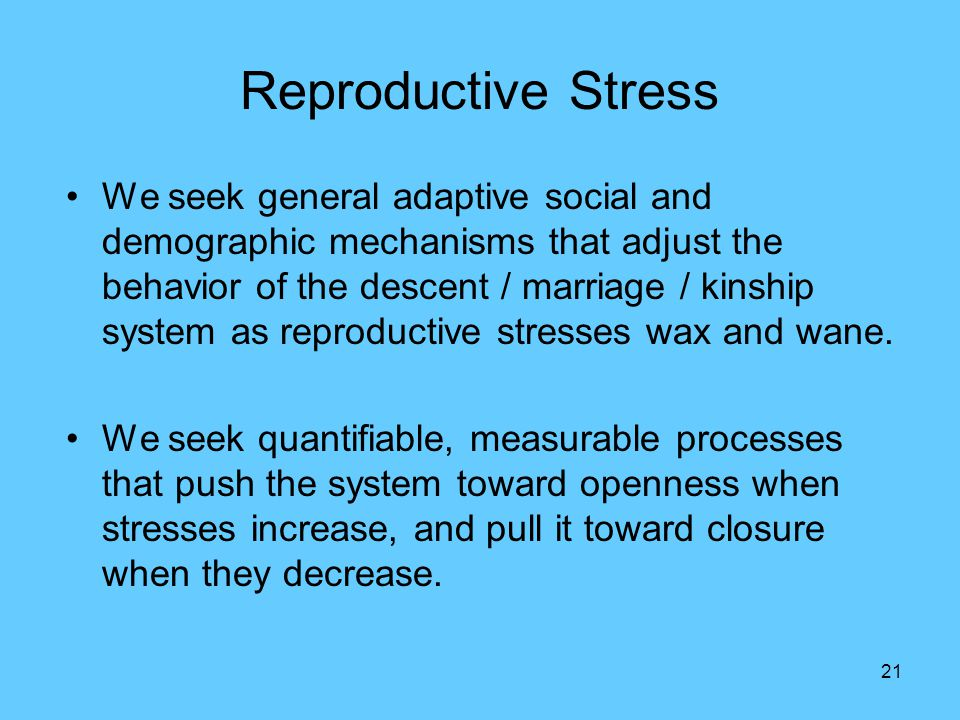 21 Reproductive Stress We seek general adaptive social and demographic mechanisms that adjust the behavior of the descent / marriage / kinship system