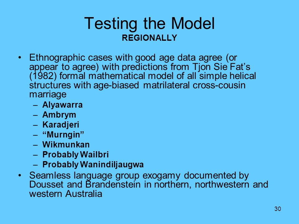 30 Testing the Model REGIONALLY Ethnographic cases with good age data agree (or appear to agree) with predictions from Tjon Sie Fat's (1982) formal ma