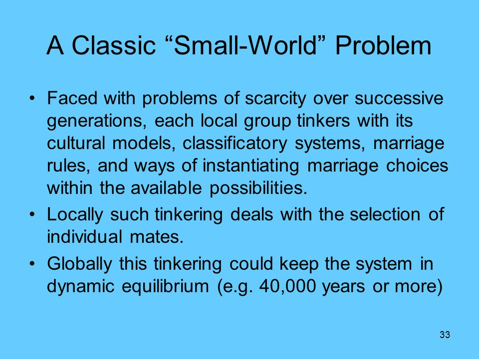 33 A Classic Small-World Problem Faced with problems of scarcity over successive generations, each local group tinkers with its cultural models, classificatory systems, marriage rules, and ways of instantiating marriage choices within the available possibilities.
