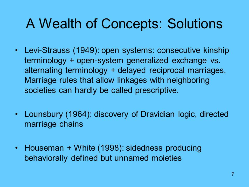 7 A Wealth of Concepts: Solutions Levi-Strauss (1949): open systems: consecutive kinship terminology + open-system generalized exchange vs.