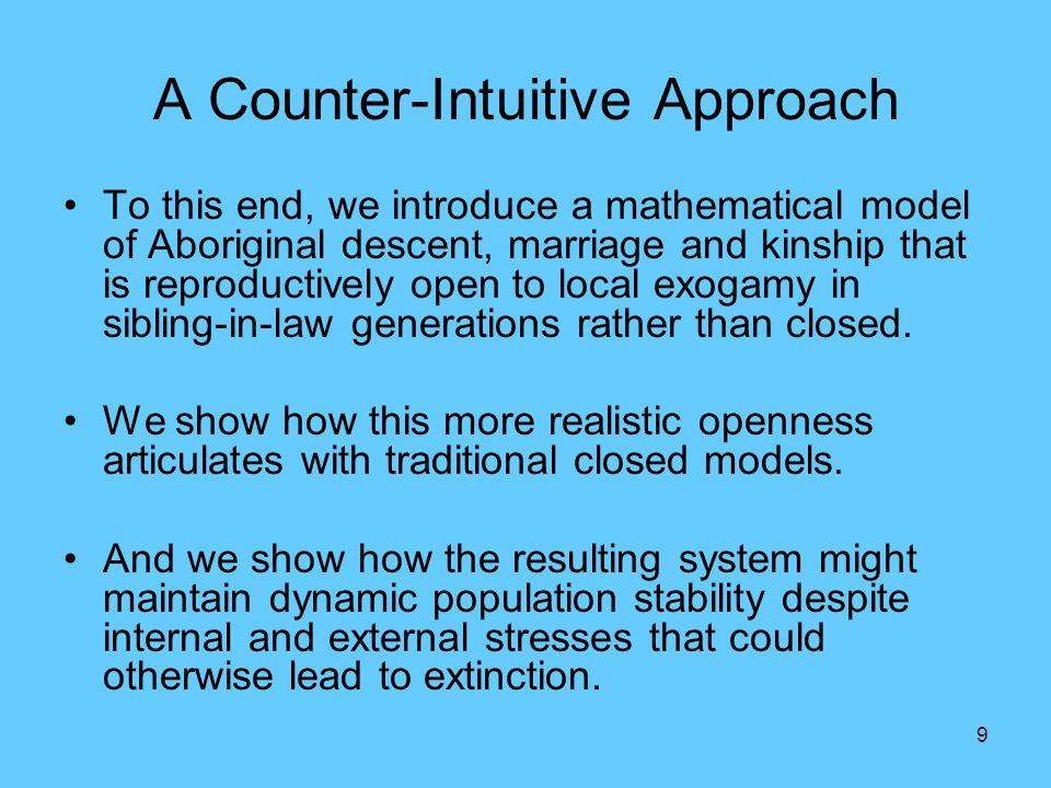 9 A Counter-Intuitive Approach To this end, we introduce a mathematical model of Aboriginal descent, marriage and kinship that is reproductively open to local exogamy in sibling-in-law generations rather than closed.