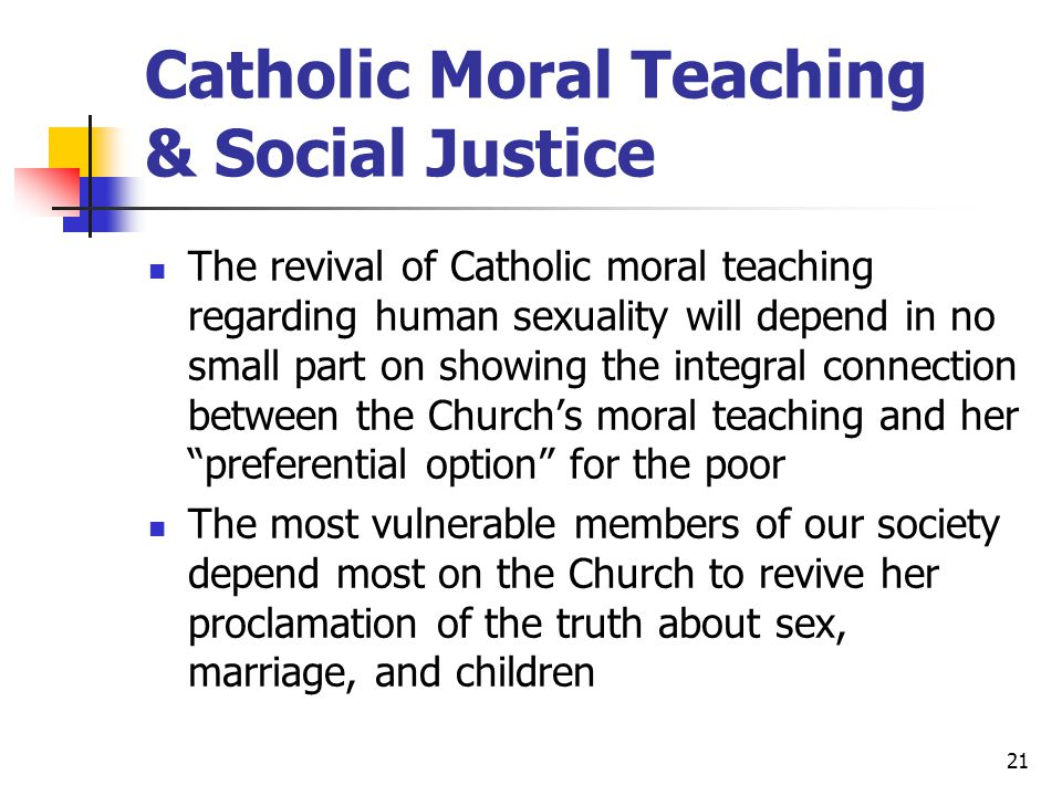 21 Catholic Moral Teaching & Social Justice The revival of Catholic moral teaching regarding human sexuality will depend in no small part on showing the integral connection between the Church's moral teaching and her preferential option for the poor The most vulnerable members of our society depend most on the Church to revive her proclamation of the truth about sex, marriage, and children