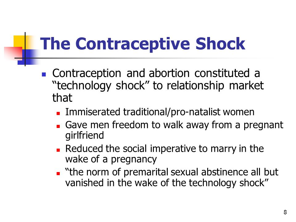 8 The Contraceptive Shock Contraception and abortion constituted a technology shock to relationship market that Immiserated traditional/pro-natalist women Gave men freedom to walk away from a pregnant girlfriend Reduced the social imperative to marry in the wake of a pregnancy the norm of premarital sexual abstinence all but vanished in the wake of the technology shock