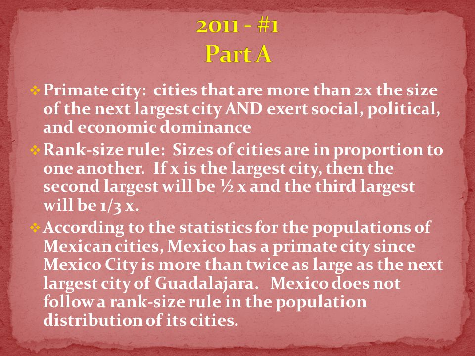  Primate city: cities that are more than 2x the size of the next largest city AND exert social, political, and economic dominance  Rank-size rule: Sizes of cities are in proportion to one another.