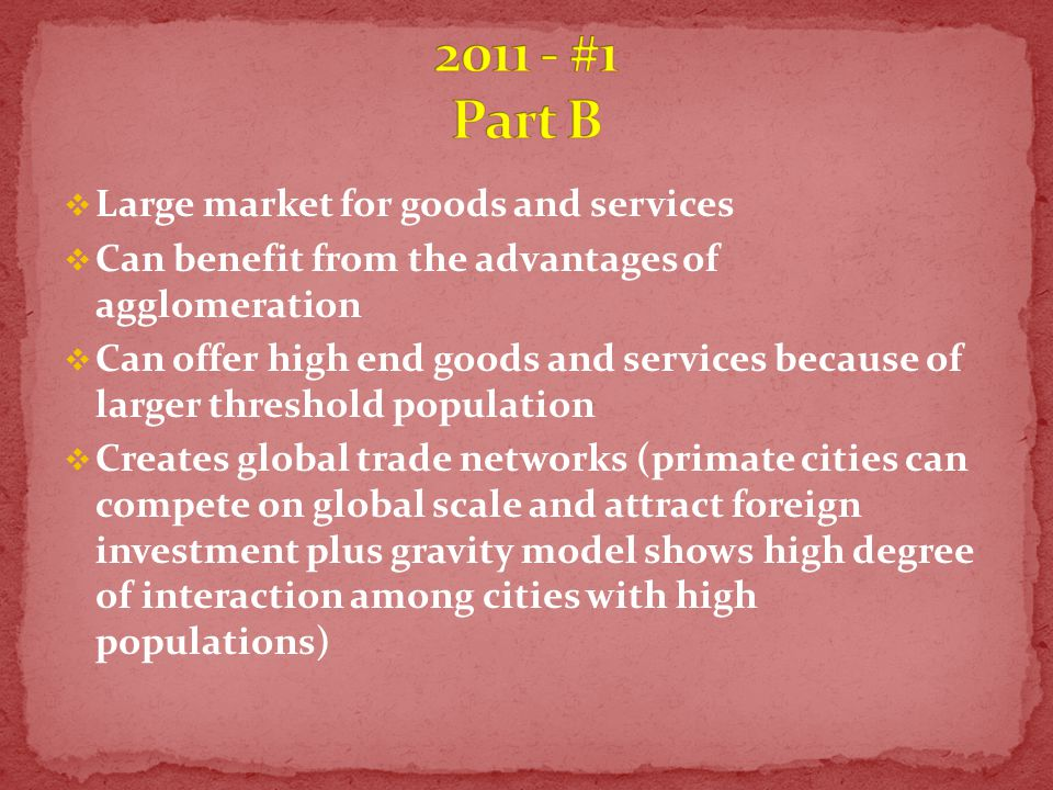  Large market for goods and services  Can benefit from the advantages of agglomeration  Can offer high end goods and services because of larger threshold population  Creates global trade networks (primate cities can compete on global scale and attract foreign investment plus gravity model shows high degree of interaction among cities with high populations)