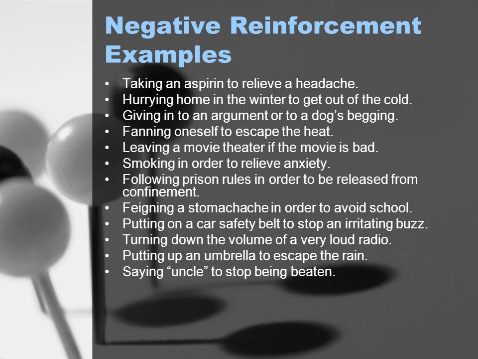 Negative Reinforcement Examples Taking an aspirin to relieve a headache. Hurrying home in the winter to get out of the cold. Giving in to an argument