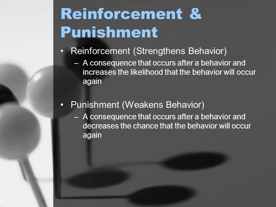 Reinforcement & Punishment Reinforcement (Strengthens Behavior) –A consequence that occurs after a behavior and increases the likelihood that the beha